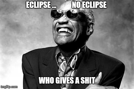 ECLIPSE ...           NO ECLIPSE WHO GIVES A SHIT | image tagged in memes,ray charles,eclipse 2017 | made w/ Imgflip meme maker