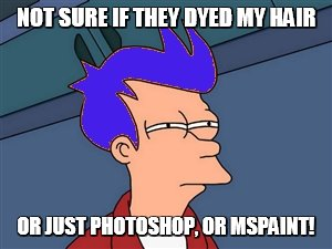 Blue-Haired Fry | NOT SURE IF THEY DYED MY HAIR OR JUST PHOTOSHOP, OR MSPAINT! | image tagged in memes,blue futurama fry,photoshop,paint | made w/ Imgflip meme maker