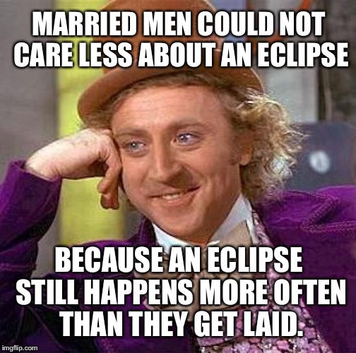 Married men don't care about eclipse | MARRIED MEN COULD NOT CARE LESS ABOUT AN ECLIPSE BECAUSE AN ECLIPSE STILL HAPPENS MORE OFTEN THAN THEY GET LAID. | image tagged in memes,creepy condescending wonka,solar eclipse,married,sex jokes,once in a lifetime | made w/ Imgflip meme maker