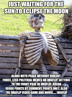 Looking for my mind before the eclipse. (MemeComment) | JUST WAITING FOR THE SUN TO ECLIPSE THE MOON ALONG WITH PEACE WITHOUT VIOLENT FORCE. LESS POLITICAL MEMES ON IMGFLIP. GETTING TO THE FRONT P | image tagged in memes,waiting skeleton,eclipse,and everybody loses their minds | made w/ Imgflip meme maker