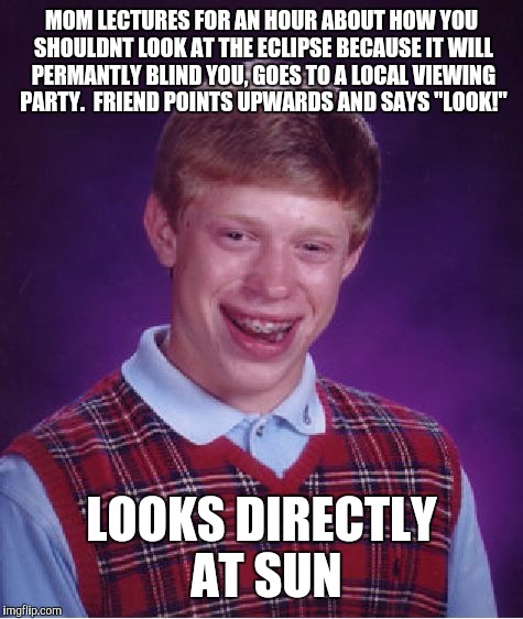 Bad Luck Brian Meme | MOM LECTURES FOR AN HOUR ABOUT HOW YOU SHOULDNT LOOK AT THE ECLIPSE BECAUSE IT WILL PERMANTLY BLIND YOU, GOES TO A LOCAL VIEWING PARTY.  FRI | image tagged in memes,bad luck brian | made w/ Imgflip meme maker