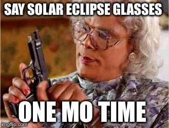 Madea with Gun | SAY SOLAR ECLIPSE GLASSES ONE MO TIME | image tagged in madea with gun | made w/ Imgflip meme maker
