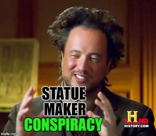 Ancient Aliens Meme | STATUE MAKER CONSPIRACY | image tagged in memes,ancient aliens | made w/ Imgflip meme maker