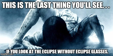 THIS IS THE LAST THING YOU'LL SEE. . . IF YOU LOOK AT THE ECLIPSE WITHOUT ECLIPSE GLASSES. | image tagged in eclipse ring | made w/ Imgflip meme maker