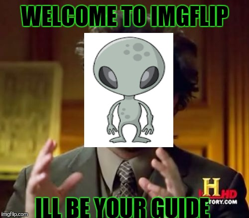 Ancient Aliens Meme | WELCOME TO IMGFLIP ILL BE YOUR GUIDE | image tagged in memes,ancient aliens | made w/ Imgflip meme maker