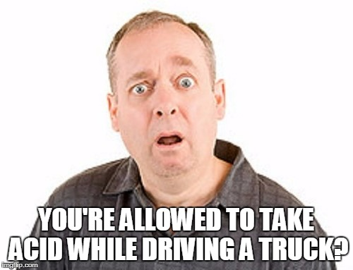YOU'RE ALLOWED TO TAKE ACID WHILE DRIVING A TRUCK? | made w/ Imgflip meme maker