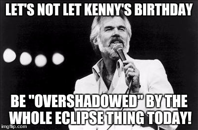 "LET'S NOT LET KENNY'S BIRTHDAY BE ""OVERSHADOWED"" BY THE WHOLE ECLIPSE THING TODAY! 