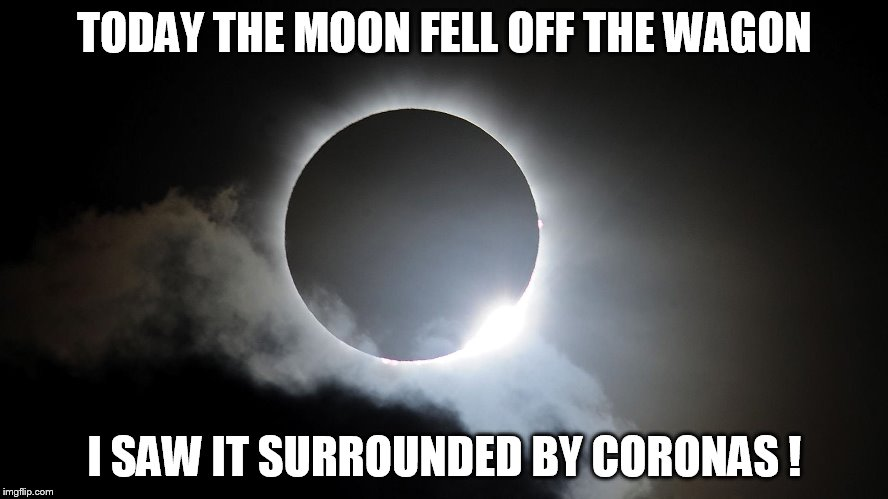total eclipse | TODAY THE MOON FELL OFF THE WAGON I SAW IT SURROUNDED BY CORONAS ! | image tagged in total eclipse | made w/ Imgflip meme maker