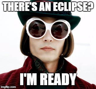 THERE'S AN ECLIPSE? I'M READY | image tagged in solar eclipse,willy wonka | made w/ Imgflip meme maker
