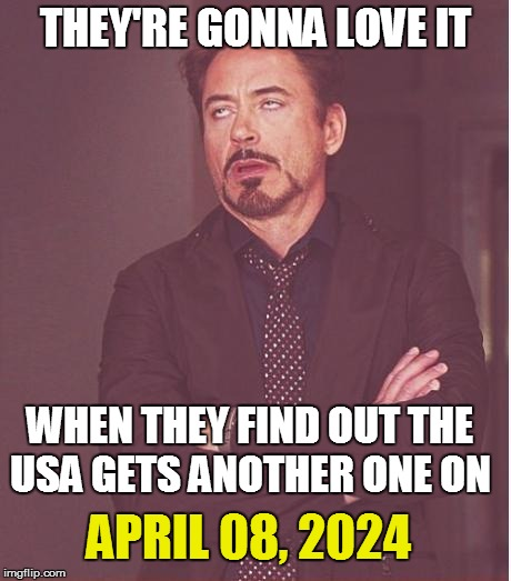 Face You Make Robert Downey Jr Meme | THEY'RE GONNA LOVE IT WHEN THEY FIND OUT THE USA GETS ANOTHER ONE ON APRIL 08, 2024 | image tagged in memes,face you make robert downey jr | made w/ Imgflip meme maker