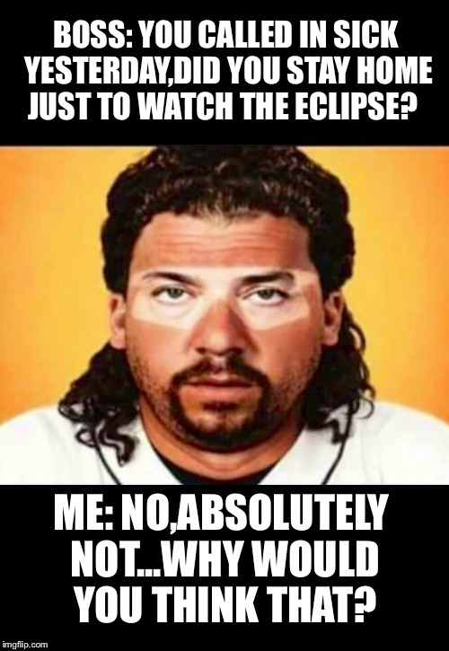 Your co workers on Tuesday morning | BOSS: YOU CALLED IN SICK YESTERDAY,DID YOU STAY HOME JUST TO WATCH THE ECLIPSE? ME: NO,ABSOLUTELY NOT...WHY WOULD YOU THINK THAT? | image tagged in solar eclipse,eclipse 2017,boss | made w/ Imgflip meme maker
