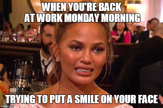 Awkward Chrissy Teigen | WHEN YOU'RE BACK AT WORK MONDAY MORNING TRYING TO PUT A SMILE ON YOUR FACE | image tagged in awkward chrissy teigen | made w/ Imgflip meme maker