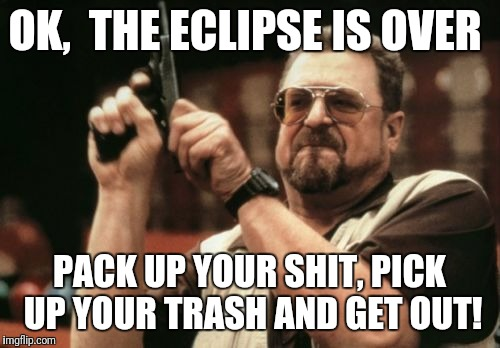 Am I The Only One Around Here Meme | OK,  THE ECLIPSE IS OVER PACK UP YOUR SHIT, PICK UP YOUR TRASH AND GET OUT! | image tagged in memes,am i the only one around here | made w/ Imgflip meme maker