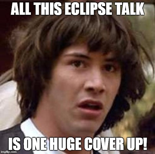 Is it just me? | ALL THIS ECLIPSE TALK IS ONE HUGE COVER UP! | image tagged in memes,conspiracy keanu,solar eclipse,eclipse 2017,cover up | made w/ Imgflip meme maker