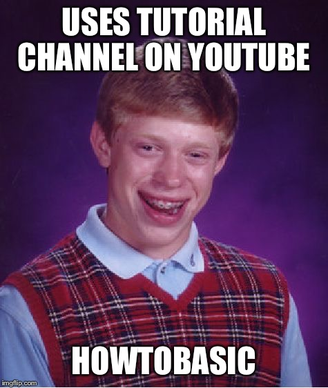No wonder he practically has no house! | USES TUTORIAL CHANNEL ON YOUTUBE HOWTOBASIC | image tagged in memes,bad luck brian | made w/ Imgflip meme maker