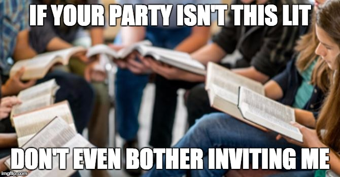 bible party | IF YOUR PARTY ISN'T THIS LIT DON'T EVEN BOTHER INVITING ME | image tagged in bible,study,party | made w/ Imgflip meme maker