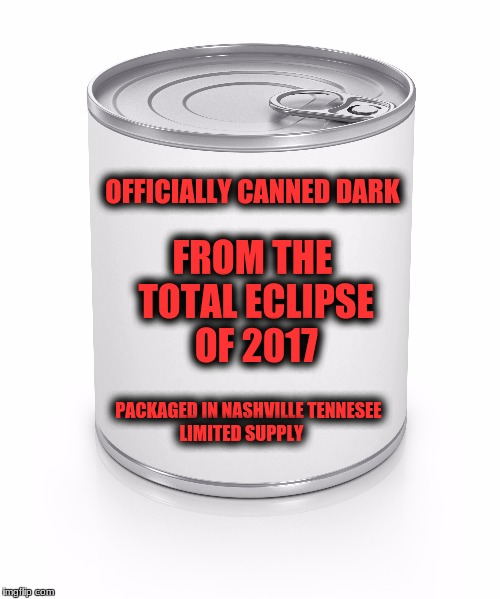 Now On Sale! Get yours while supply last! 25 Dollars a Can! |  OFFICIALLY CANNED DARK; FROM THE TOTAL ECLIPSE OF 2017; PACKAGED IN NASHVILLE TENNESEE LIMITED SUPPLY | image tagged in memes,eclipse 2017,canned dark,get it while you can | made w/ Imgflip meme maker