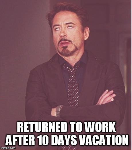 Some things never change | RETURNED TO WORK AFTER 10 DAYS VACATION | image tagged in memes,face you make robert downey jr | made w/ Imgflip meme maker
