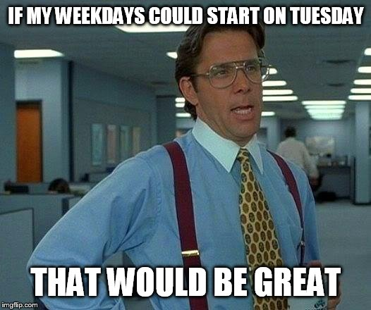 If we started on Tuesday, would it be any better? | IF MY WEEKDAYS COULD START ON TUESDAY THAT WOULD BE GREAT | image tagged in memes,that would be great | made w/ Imgflip meme maker