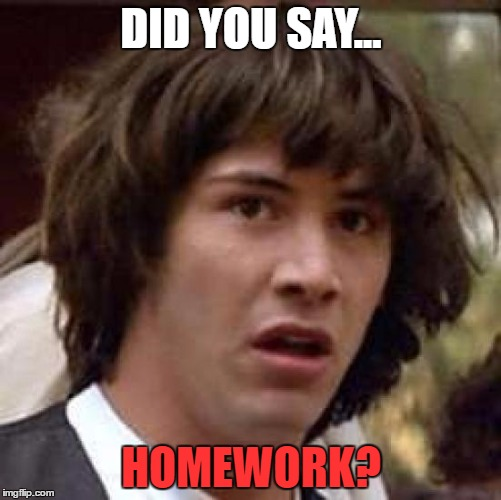 Conspiracy Keanu Meme | DID YOU SAY... HOMEWORK? | image tagged in memes,conspiracy keanu | made w/ Imgflip meme maker
