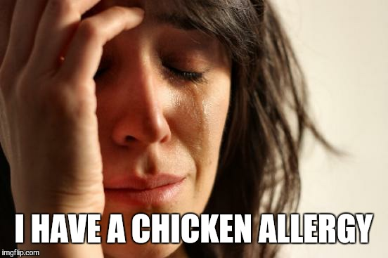 First World Problems Meme | I HAVE A CHICKEN ALLERGY | image tagged in memes,first world problems | made w/ Imgflip meme maker