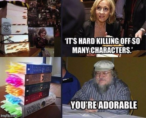 Still though... when she does kill someone off it's painful as hell... | image tagged in harry potter,j k rowling,game of thrones,george rr martin,memes | made w/ Imgflip meme maker