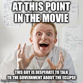 Overly Excited Scientist | AT THIS POINT IN THE MOVIE THIS GUY IS DESPERATE TO TALK TO THE GOVERNMENT ABOUT THE ECLIPSE | image tagged in overly excited scientist | made w/ Imgflip meme maker