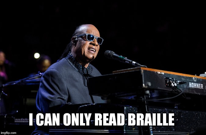 I CAN ONLY READ BRAILLE | image tagged in stevie wonder | made w/ Imgflip meme maker