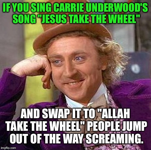 "Creepy Condescending Wonka Meme | IF YOU SING CARRIE UNDERWOOD'S SONG ""JESUS TAKE THE WHEEL"" AND SWAP IT TO ""ALLAH TAKE THE WHEEL"" PEOPLE JUMP OUT OF THE WAY SCREAMING. 