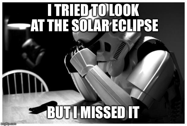 Sad Storm Trooper | I TRIED TO LOOK AT THE SOLAR ECLIPSE BUT I MISSED IT | image tagged in sad storm trooper,memes,solar eclipse,eclipse | made w/ Imgflip meme maker