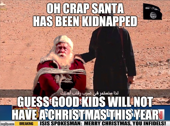 ISIS and Santa | OH CRAP SANTA HAS BEEN KIDNAPPED GUESS GOOD KIDS WILL NOT HAVE A CHRISTMAS THIS YEAR | image tagged in isis and santa | made w/ Imgflip meme maker