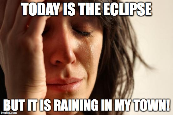 TOTALLY blocking ALL of the eclipse! |  TODAY IS THE ECLIPSE; BUT IT IS RAINING IN MY TOWN! | image tagged in memes,first world problems,eclipse 2017,rain | made w/ Imgflip meme maker