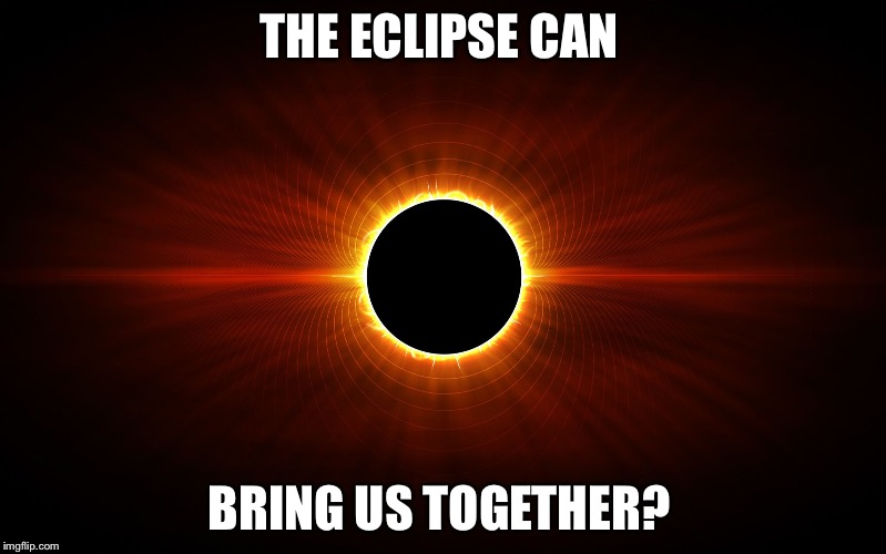 THE ECLIPSE CAN BRING US TOGETHER? | image tagged in eclipse | made w/ Imgflip meme maker
