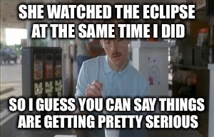 As we all get varying degrees of retina burns | SHE WATCHED THE ECLIPSE AT THE SAME TIME I DID SO I GUESS YOU CAN SAY THINGS ARE GETTING PRETTY SERIOUS | image tagged in memes,so i guess you can say things are getting pretty serious,solar eclipse | made w/ Imgflip meme maker