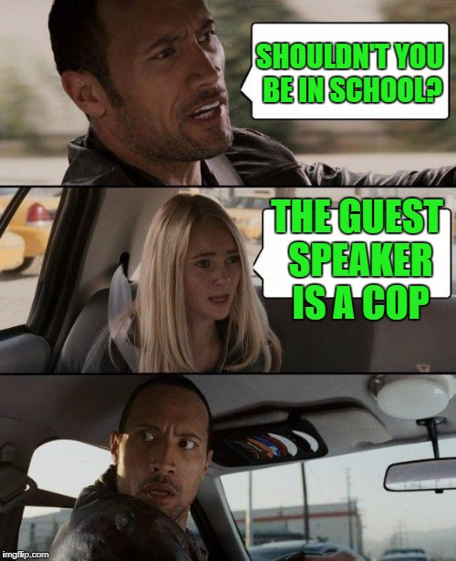 The Rock Driving Meme | SHOULDN'T YOU BE IN SCHOOL? THE GUEST SPEAKER IS A COP | image tagged in memes,the rock driving | made w/ Imgflip meme maker
