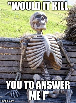 "Waiting Skeleton Meme | ""WOULD IT KILL YOU TO ANSWER ME !"" 