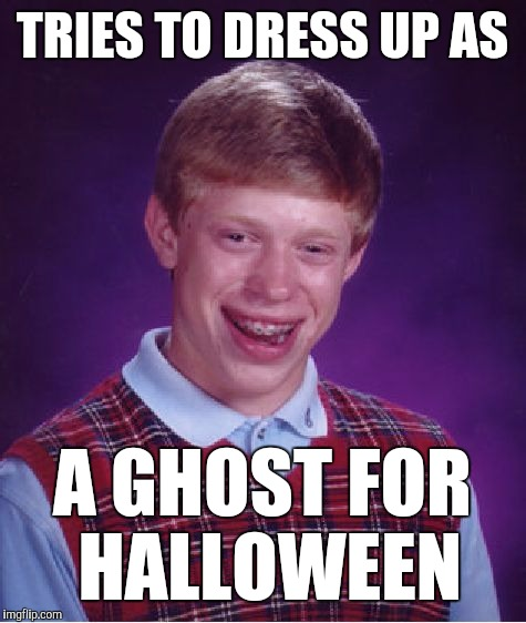 Bad Luck Brian Meme | TRIES TO DRESS UP AS A GHOST FOR HALLOWEEN | image tagged in memes,bad luck brian | made w/ Imgflip meme maker