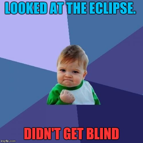Hope Y'all Were Safe! | LOOKED AT THE ECLIPSE. DIDN'T GET BLIND | image tagged in memes,success kid,funny,blind,solar eclipse | made w/ Imgflip meme maker