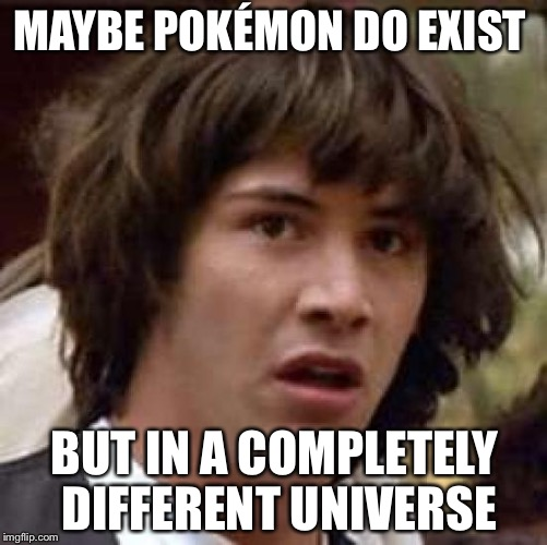 Conspiracy Keanu Meme | MAYBE POKÉMON DO EXIST BUT IN A COMPLETELY DIFFERENT UNIVERSE | image tagged in memes,conspiracy keanu | made w/ Imgflip meme maker