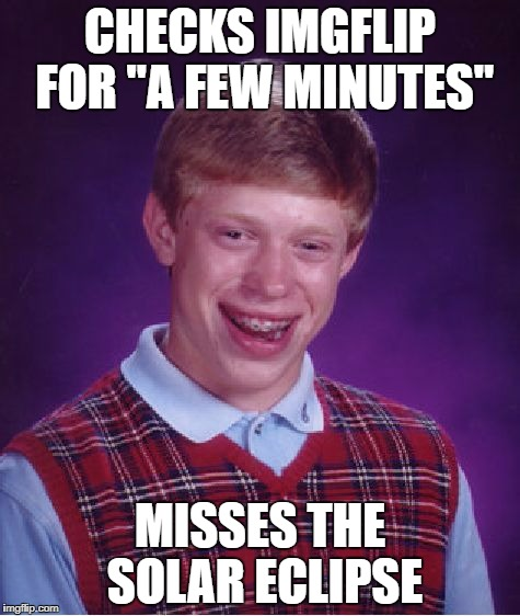 "Bad Luck Brian Meme | CHECKS IMGFLIP FOR ""A FEW MINUTES"" MISSES THE SOLAR ECLIPSE 