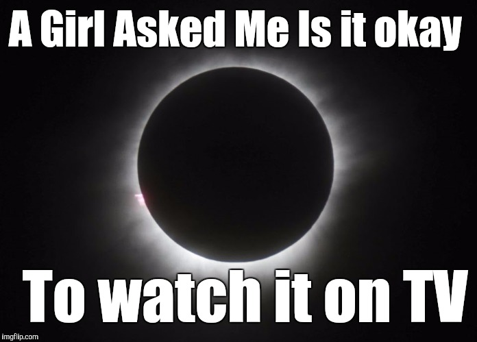 A Girl Asked Me Is it okay To watch it on TV | image tagged in eclipse party | made w/ Imgflip meme maker