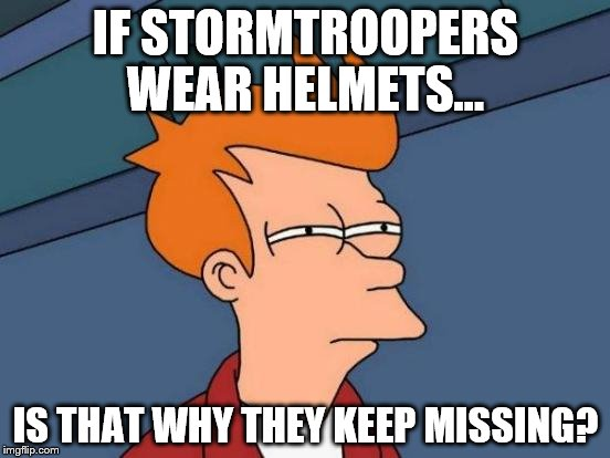Futurama Fry Meme | IF STORMTROOPERS WEAR HELMETS... IS THAT WHY THEY KEEP MISSING? | image tagged in memes,futurama fry | made w/ Imgflip meme maker