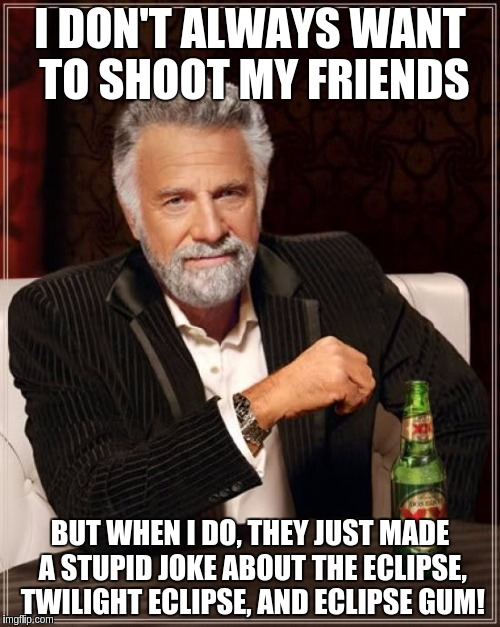The Most Interesting Man In The World Meme | I DON'T ALWAYS WANT TO SHOOT MY FRIENDS BUT WHEN I DO, THEY JUST MADE A STUPID JOKE ABOUT THE ECLIPSE, TWILIGHT ECLIPSE, AND ECLIPSE GUM! | image tagged in memes,the most interesting man in the world | made w/ Imgflip meme maker