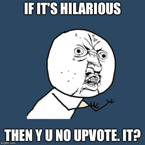Y U No Meme | IF IT'S HILARIOUS THEN Y U NO UPVOTE. IT? | image tagged in memes,y u no | made w/ Imgflip meme maker