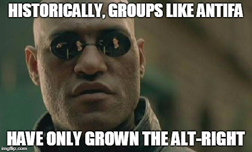 The Ignorant of History are Doomed to Repeat It | HISTORICALLY, GROUPS LIKE ANTIFA HAVE ONLY GROWN THE ALT-RIGHT | image tagged in memes,matrix morpheus | made w/ Imgflip meme maker