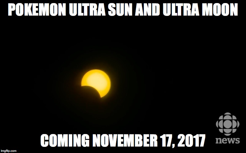 Eclipse Pokemon Meme | POKEMON ULTRA SUN AND ULTRA MOON COMING NOVEMBER 17, 2017 | image tagged in eclipse,pokemon | made w/ Imgflip meme maker