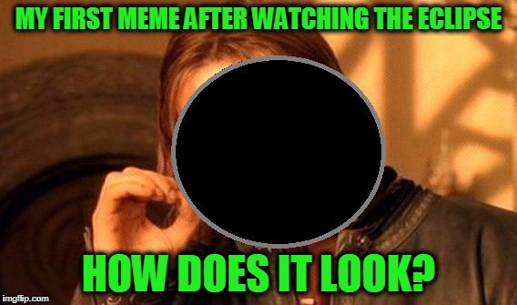 One Does Not Simply Stare at the Eclipse | MY FIRST MEME AFTER WATCHING THE ECLIPSE HOW DOES IT LOOK? | image tagged in one does not simply stare at the eclipse,memes,funny,mxm | made w/ Imgflip meme maker