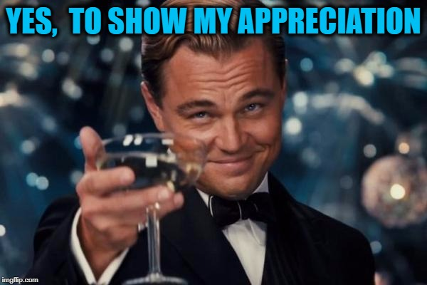 Leonardo Dicaprio Cheers Meme | YES,  TO SHOW MY APPRECIATION | image tagged in memes,leonardo dicaprio cheers | made w/ Imgflip meme maker