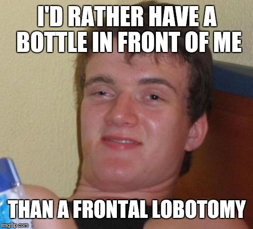 10 Guy Meme | I'D RATHER HAVE A BOTTLE IN FRONT OF ME THAN A FRONTAL LOBOTOMY | image tagged in memes,10 guy | made w/ Imgflip meme maker