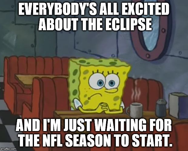 Waiting for football to start | EVERYBODY'S ALL EXCITED ABOUT THE ECLIPSE AND I'M JUST WAITING FOR THE NFL SEASON TO START. | image tagged in nfl eclipse,eclipse 2017,football,waiting for football | made w/ Imgflip meme maker